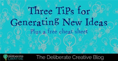 The Deliberate Creative Blog: 3 Tips for Generating New Ideas