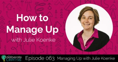 The Deliberate Creative Podcast Episode 63: How to Manage Up