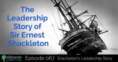 The Deliberate Creative Podcast Episode 67: Shackleton's Leadership Story