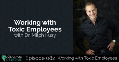 The Deliberate Creative Podcast: Working with Toxic Employees with Dr. Mitch Kusy