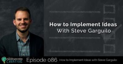 The Deliberate Creative Podcast - Episode 86: How to Implement Ideas with Steve Garguilo