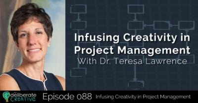 The Deliberate Creative Podcast - Episode 88: Infusing Creativity in Project Management with Dr. Teresa Lawrence