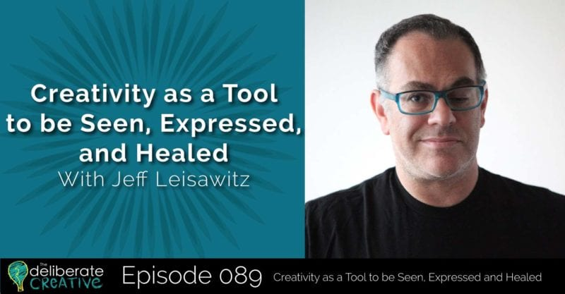 The Deliberate Creative Podcast - Episode 89: Creativity as a Tool to be Seen, Expressed and Healed with Jeff Leisawitz