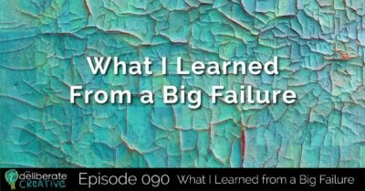 The Deliberate Creative Podcast - Episode 90: What I Learned from a Big Failure