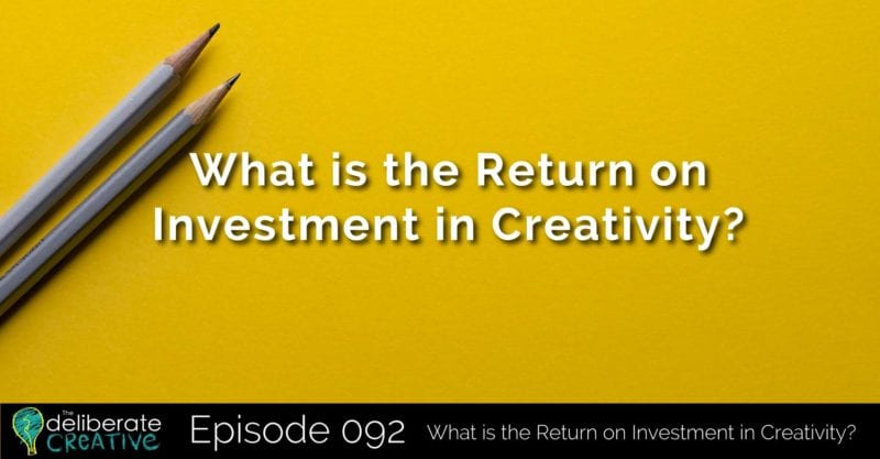 The Deliberate Creative Podcast - Episode 92: What is the Return on Investment in Creativity?