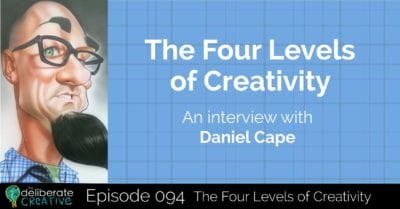 The Deliberate Creative Podcast: Four Levels of Creativity with Daniel Cape