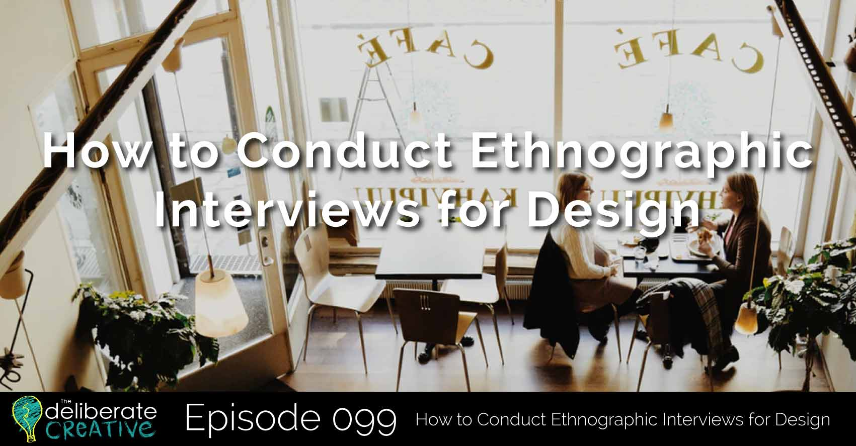 The Deliberate Creative Podcast Episode 99: How to Conduct Ethnographic Interviews for Design